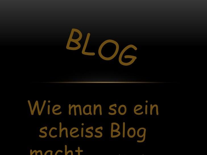 Wie man so ein scheiss Blog