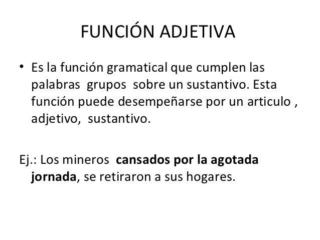 FUNCIÓN ADJETIVA• Es la función gramatical que cumplen las  palabras grupos sobre un sustantivo. Esta  función puede desem...
