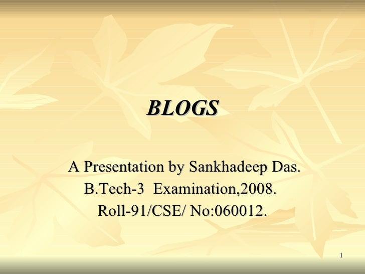 BLOGS A Presentation by Sankhadeep Das.  B.Tech-3  Examination,2008.  Roll-91/CSE/ No:060012.