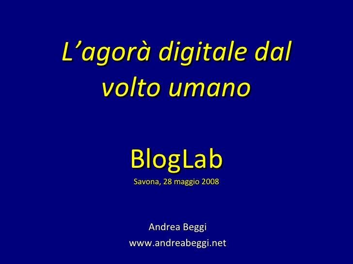 L'agorà digitale dal volto umano BlogLab Savona, 28 maggio 2008 Andrea Beggi www.andreabeggi.net