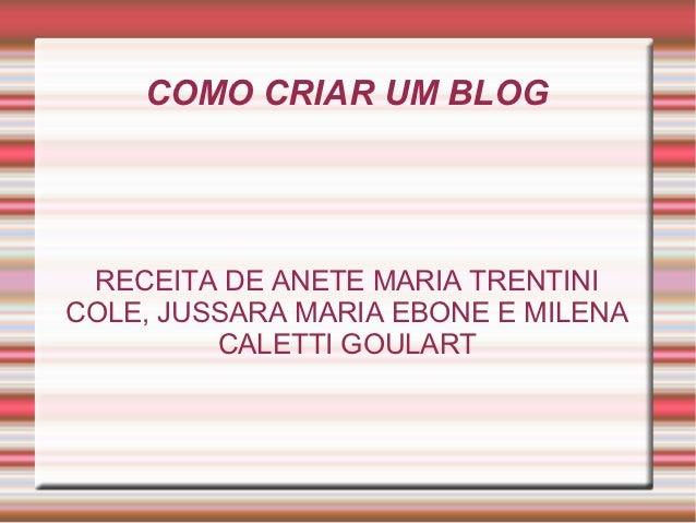 COMO CRIAR UM BLOG RECEITA DE ANETE MARIA TRENTINICOLE, JUSSARA MARIA EBONE E MILENA         CALETTI GOULART