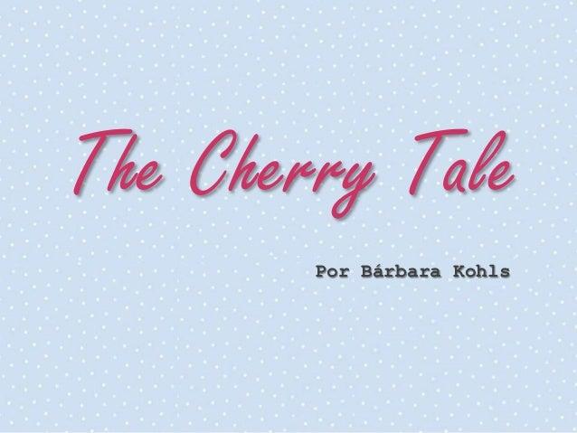 The Cherry Tale        Por Bárbara Kohls