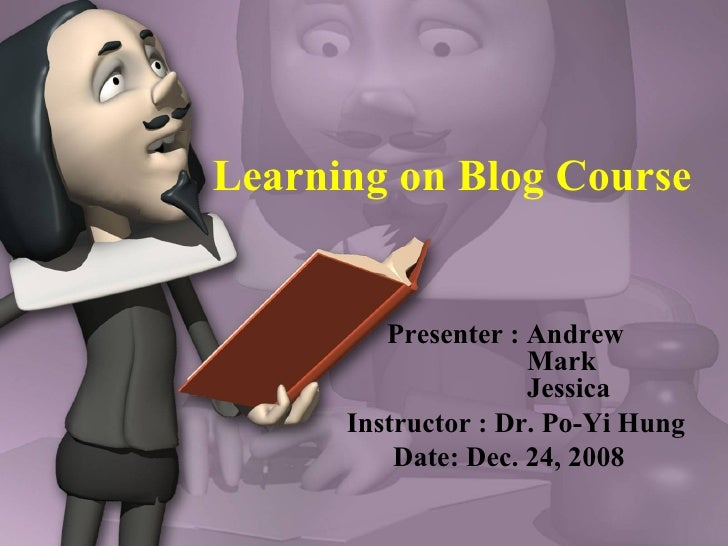 Learning on Blog Course Presenter : Andrew    Mark    Jessica Instructor : Dr. Po-Yi Hung Date: Dec. 24, 2008