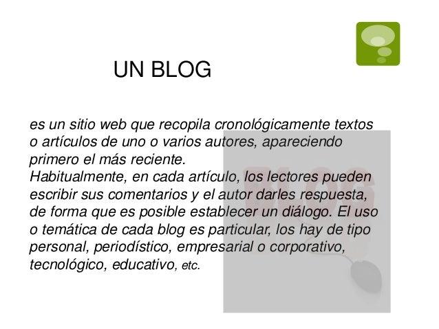 UN BLOGes un sitio web que recopila cronológicamente textoso artículos de uno o varios autores, apareciendoprimero el más ...