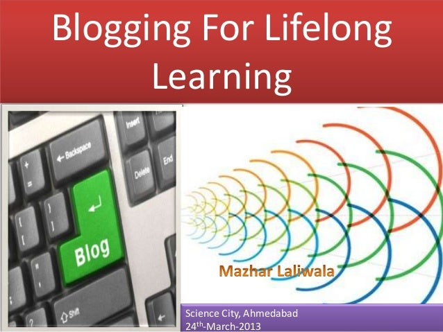Blogging For Lifelong      Learning        Science City, Ahmedabad        24th-March-2013