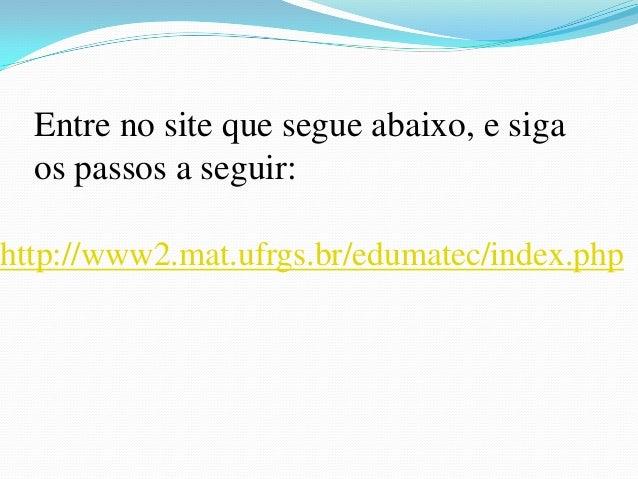 http://www2.mat.ufrgs.br/edumatec/index.phpEntre no site que segue abaixo, e sigaos passos a seguir: