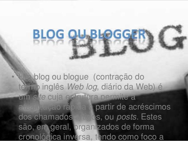 • Um blog ou blogue (contração dotermo inglês Web log, diário da Web) éum site cuja estrutura permite aatualização rápida ...