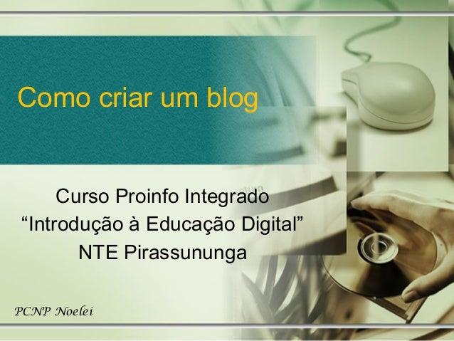 """Como criar um blogCurso Proinfo Integrado""""Introdução à Educação Digital""""NTE PirassunungaPCNP Noelei"""