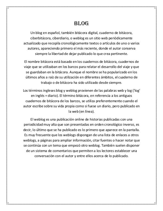 Blog Un blog en español, también bitácora digital, cuaderno de bitácora, ciberbitácora, ciberdiario, o weblog es un sitio ...