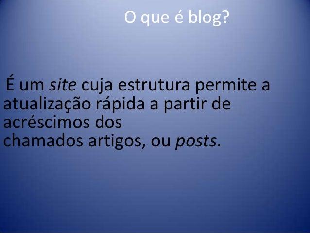 O que é blog? É um site cuja estrutura permite a atualização rápida a partir de acréscimos dos chamados artigos, ou posts.