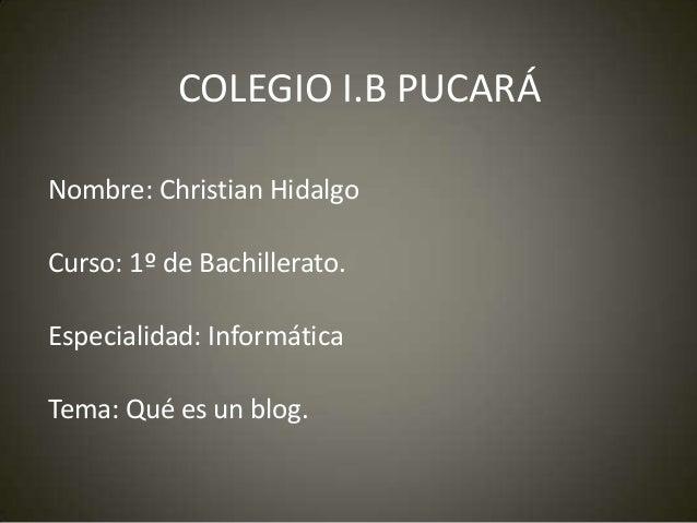 COLEGIO I.B PUCARÁ Nombre: Christian Hidalgo Curso: 1º de Bachillerato. Especialidad: Informática Tema: Qué es un blog.