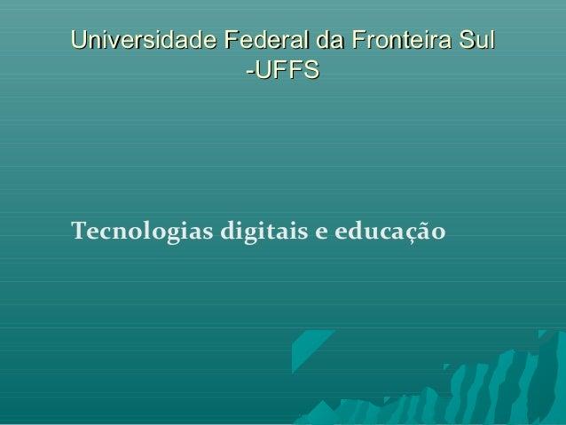 Universidade Federal da Fronteira Sul -UFFS  Tecnologias digitais e educação