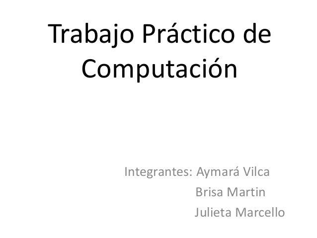 Trabajo Práctico de  Computación  Integrantes: Aymará Vilca  Brisa Martin  Julieta Marcello