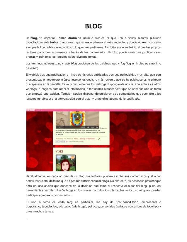 BLOG  Un blog, en español , ciber diario es un sitio web en el que uno o varios autores publican  cronológicamente textos ...