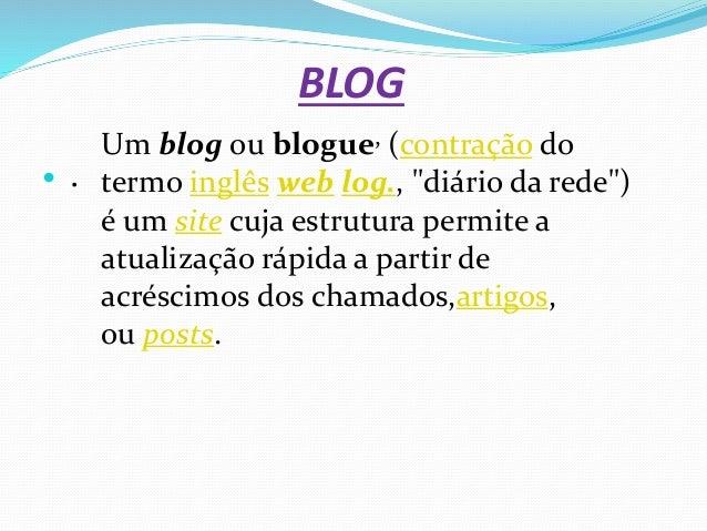 """BLOG  . Um blog ou blogue, (contração do termo inglês web log., """"diário da rede"""") é um site cuja estrutura permite a atua..."""