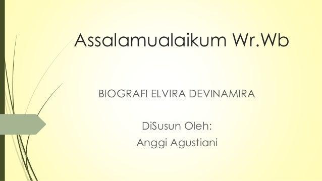 Assalamualaikum Wr.Wb BIOGRAFI ELVIRA DEVINAMIRA DiSusun Oleh: Anggi Agustiani