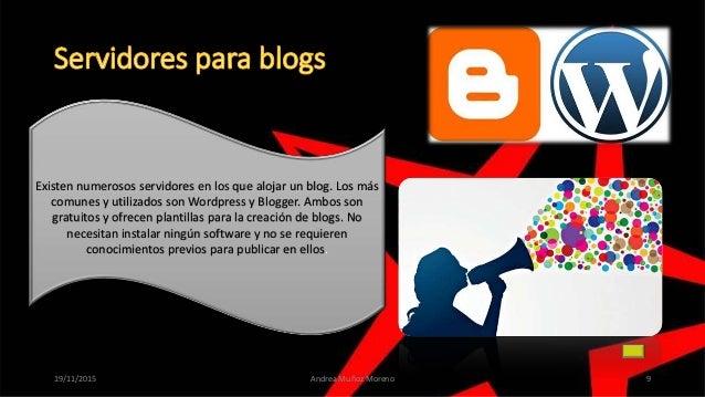 19/11/2015 Andrea Muñoz Moreno 9 Existen numerosos servidores en los que alojar un blog. Los más comunes y utilizados son ...