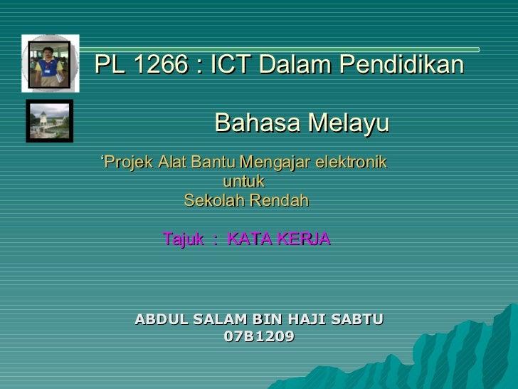 ABDUL SALAM BIN HAJI SABTU 07B1209 ' Projek Alat Bantu Mengajar elektronik  untuk  Sekolah Rendah Tajuk  :  KATA KERJA PL ...