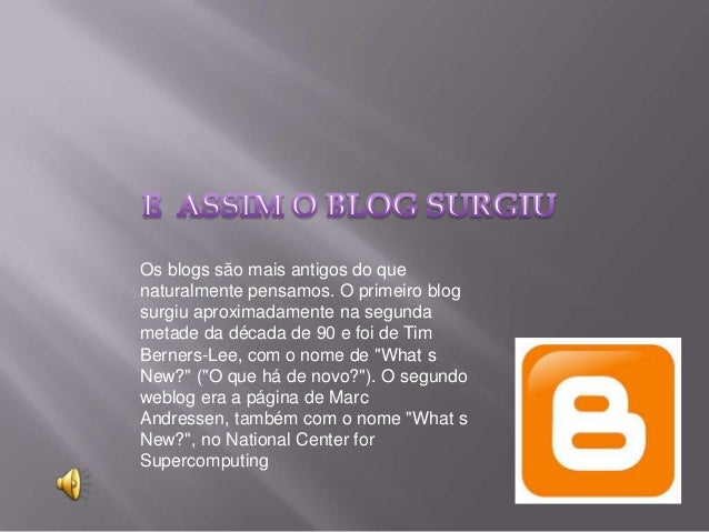 Os blogs são mais antigos do que naturalmente pensamos. O primeiro blog surgiu aproximadamente na segunda metade da década...