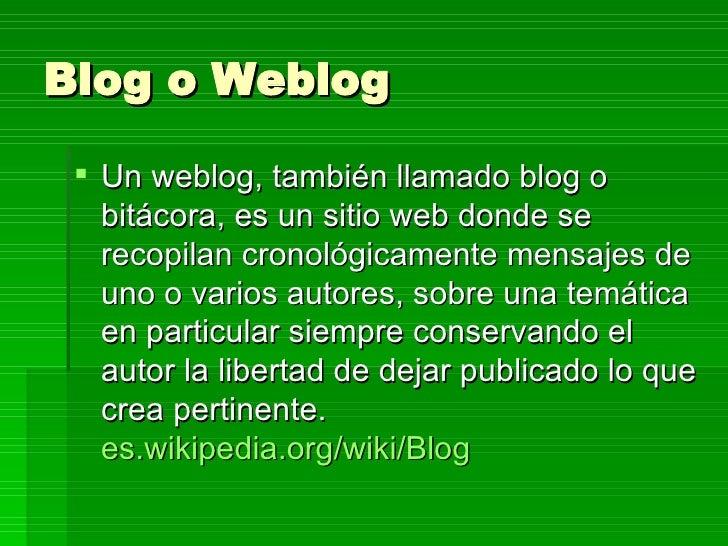 Blog o Weblog <ul><li>Un weblog, también llamado blog o bitácora, es un sitio web donde se recopilan cronológicamente mens...