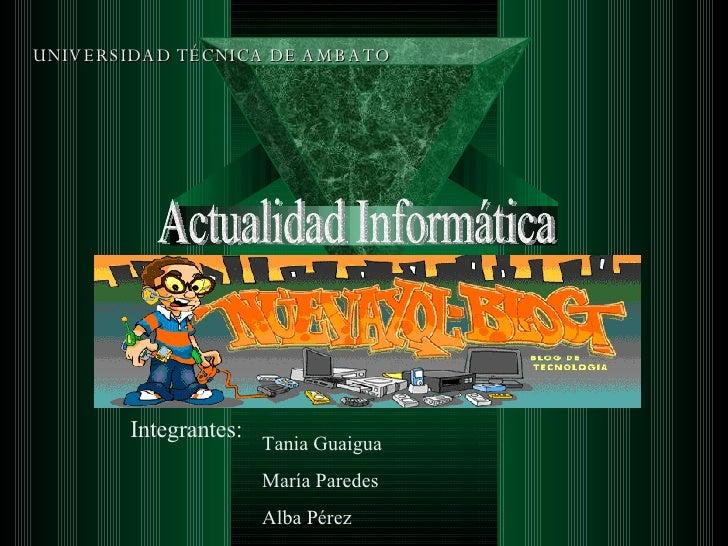 UNIVERSIDAD TÉCNICA DE AMBATO Actualidad Informática Integrantes:  Tania Guaigua María Paredes Alba Pérez