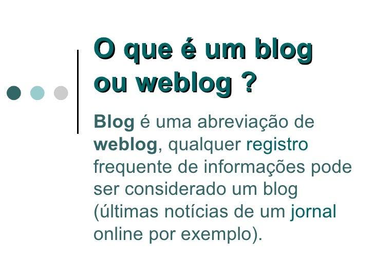 Blog  é uma abreviação de  weblog , qualquer  registro  frequente de informações pode ser considerado um blog (últimas not...
