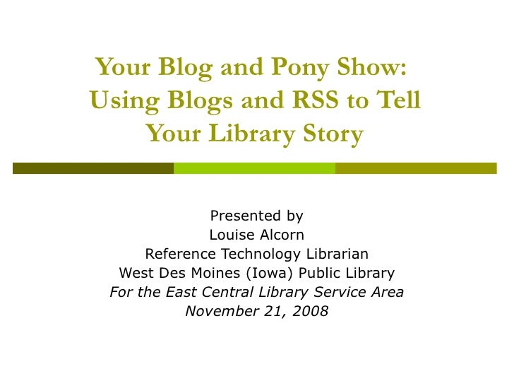 Your Blog and Pony Show:  Using Blogs and RSS to Tell Your Library Story Presented by Louise Alcorn Reference Technology L...