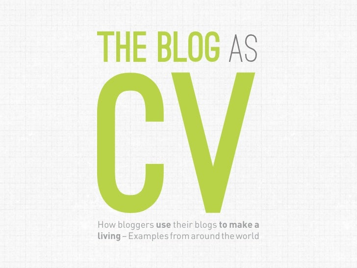 the Blog asCVHow bloggers use their blogs to make aliving – Examples from around the world