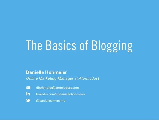 The Basics of BloggingDanielle HohmeierOnline Marketing Manager at Atomicdustdhohmeier@atomicdust.comlinkedin.com/in/danie...