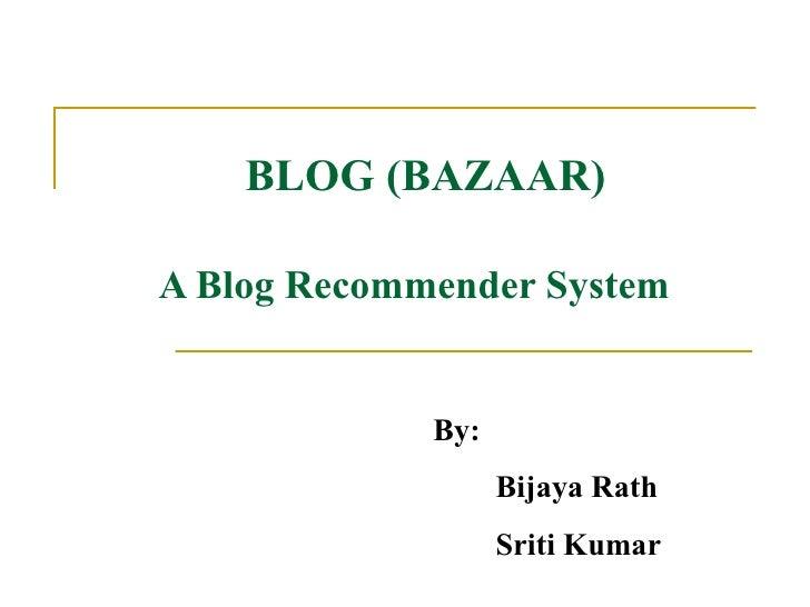 BLOG (BAZAAR) A Blog Recommender System   By: Bijaya Rath  Sriti Kumar