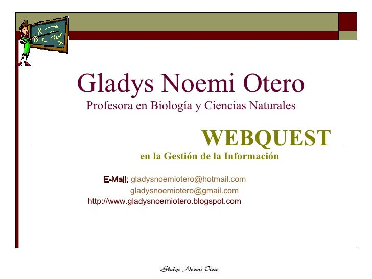 Gladys Noemi Otero Profesora en Biología y Ciencias Naturales WEBQUEST en la Gestión de la Información E-Mail:   [email_ad...