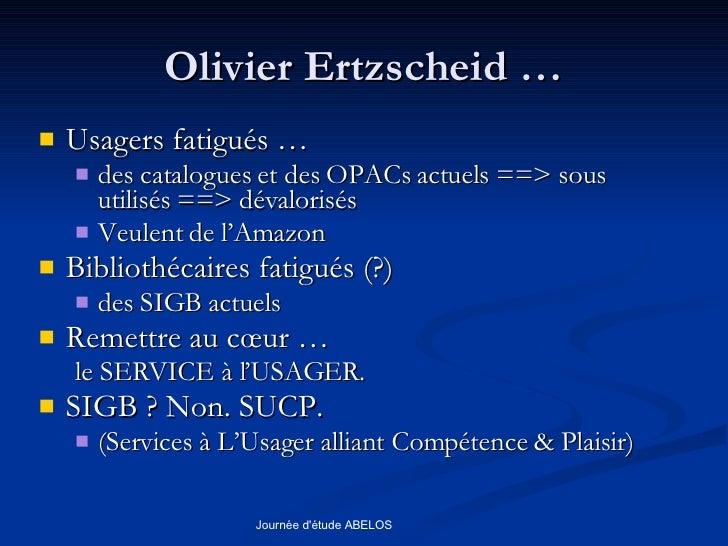 Olivier Ertzscheid … <ul><li>Usagers fatigués … </li></ul><ul><ul><li>des catalogues et des OPACs actuels ==> sous utilisé...