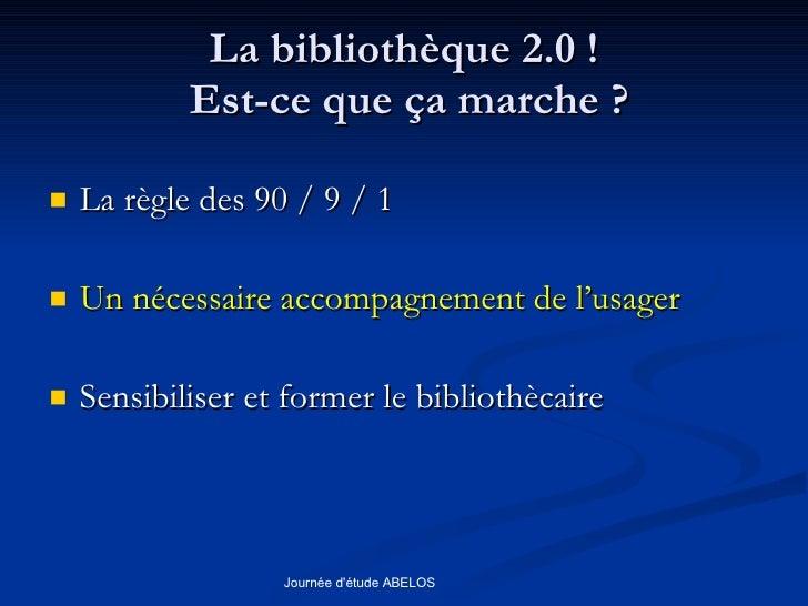 La bibliothèque 2.0 !  Est-ce que ça marche ? <ul><li>La règle des 90 / 9 / 1 </li></ul><ul><li>Un nécessaire accompagneme...