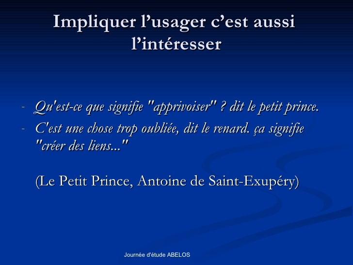 Impliquer l'usager c'est aussi  l'intéresser <ul><li>Qu'est-ce que signifie &quot;apprivoiser&quot; ? dit le petit prince....