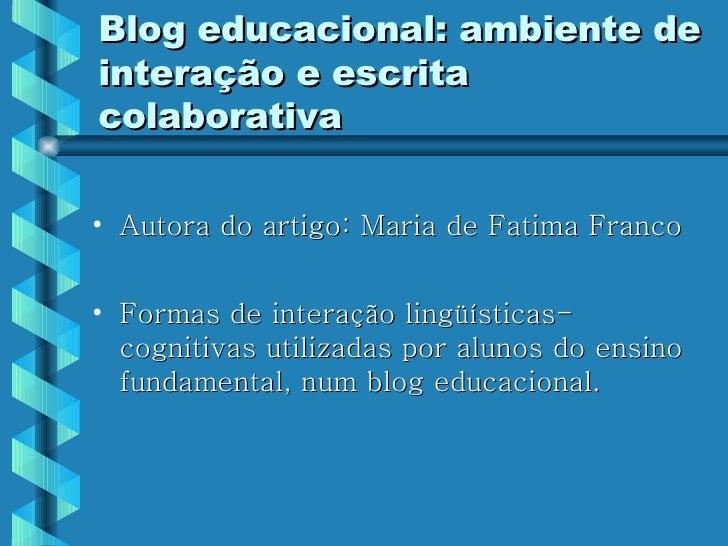 Blog educacional: ambiente de interação e escrita colaborativa <ul><li>Autora do artigo: Maria de Fatima Franco </li></ul>...