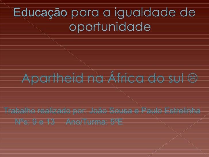 Educação  para a igualdade de oportunidade <ul><li>Apartheid na África do sul   </li></ul><ul><li>Trabalho realizado por:...