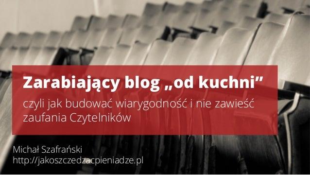 """Zarabiający blog """"od kuchni""""  czyli jak budować wiarygodność i nie zawieść  zaufania Czytelników  Michał Szafrański  http:..."""