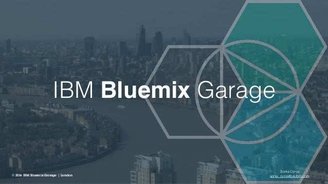 IBM Bluemix Garage © 2016 IBM Bluemix Garage | London Sonia Cyrus sonia_cyrus@uk.ibm.com