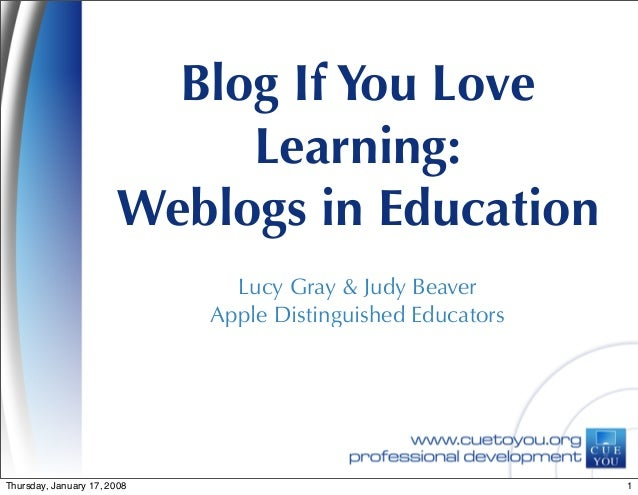 Blog If You Love Learning: Weblogs in Education Lucy Gray & Judy Beaver Apple Distinguished Educators 1Thursday, January 1...