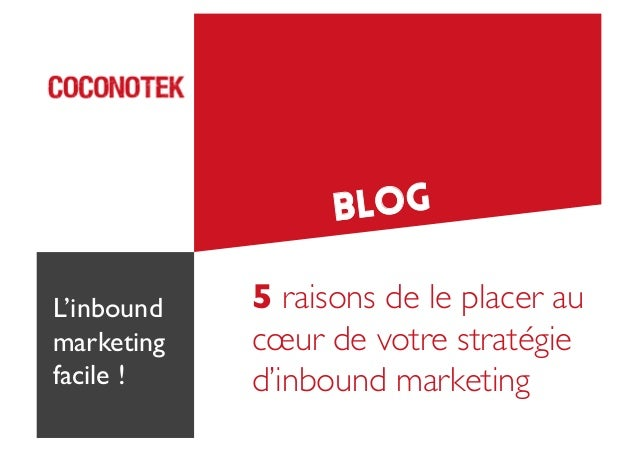 Blog L'inbound marketing	  facile !	   5 raisons de le placer au cœur de votre stratégie d'inbound marketing