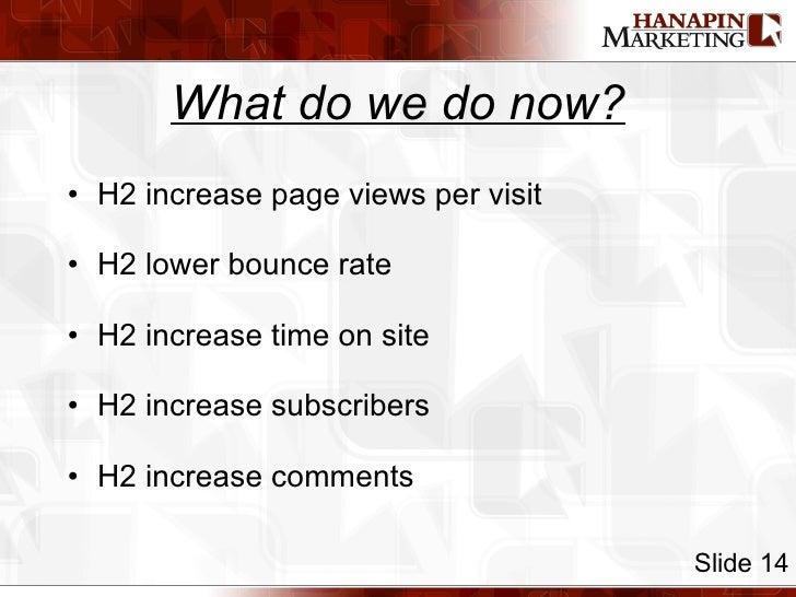 What do we do now? <ul><li>H2 increase page views per visit </li></ul><ul><li>H2 lower bounce rate </li></ul><ul><li>H2 in...