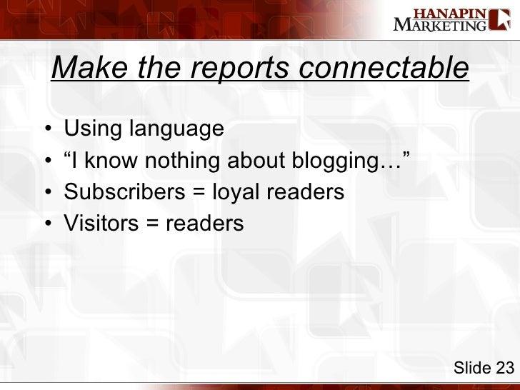 "Make the reports connectable <ul><li>Using language </li></ul><ul><li>""I know nothing about blogging…"" </li></ul><ul><li>S..."