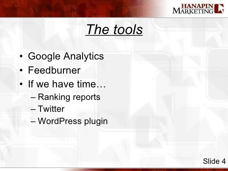 The tools <ul><li>Google Analytics </li></ul><ul><li>Feedburner </li></ul><ul><li>If we have time… </li></ul><ul><ul><li>R...