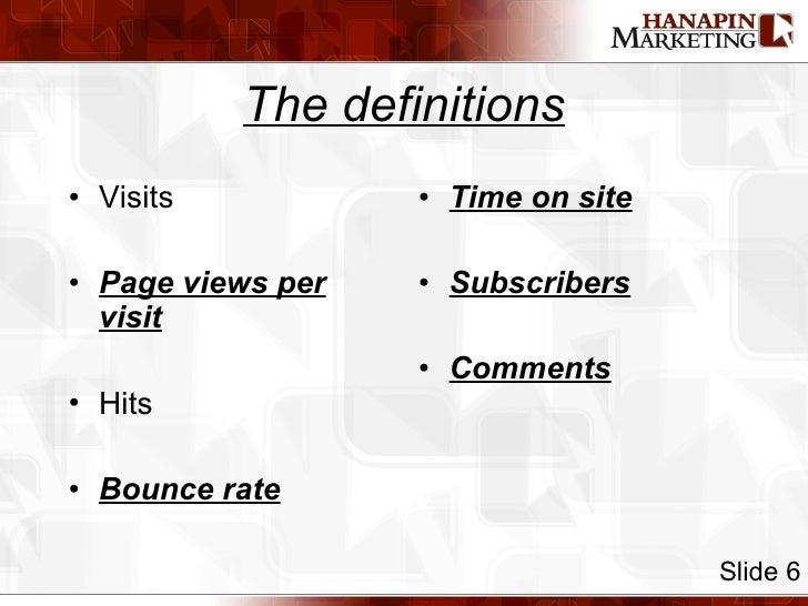 The definitions <ul><li>Visits </li></ul><ul><li>Page views per visit </li></ul><ul><li>Hits </li></ul><ul><li>Bounce rate...