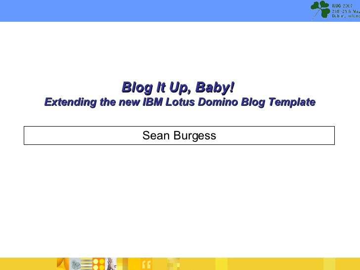 Blog It Up, Baby!  Extending the new IBM Lotus Domino Blog Template Sean Burgess