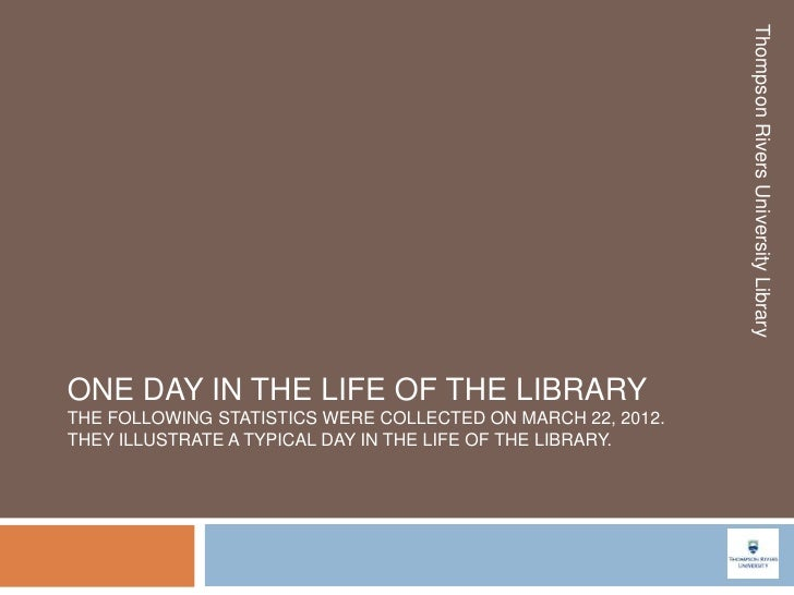 Thompson Rivers University LibraryONE DAY IN THE LIFE OF THE LIBRARYTHE FOLLOWING STATISTICS WERE COLLECTED ON MARCH 22, 2...