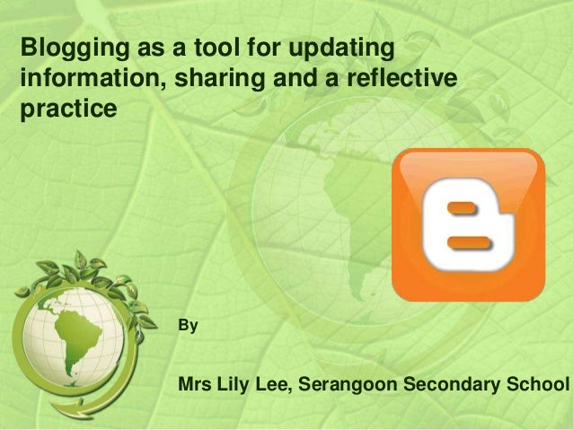 Blogging as a tool for updating information, sharing and a reflective practice By Mrs Lily Lee, Serangoon Secondary School