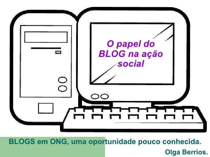 O papel do BLOG na ação social BLOGS em ONG, uma oportunidade pouco conhecida. Olga Berrios.