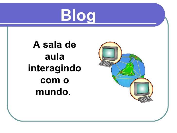 Blog A sala de aula interagindo com o mundo .