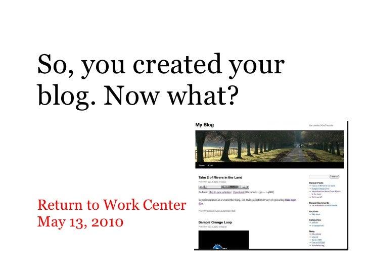 So, you created your blog. Now what? <ul><li>Return to Work Center </li></ul><ul><li>May 13, 2010 </li></ul>